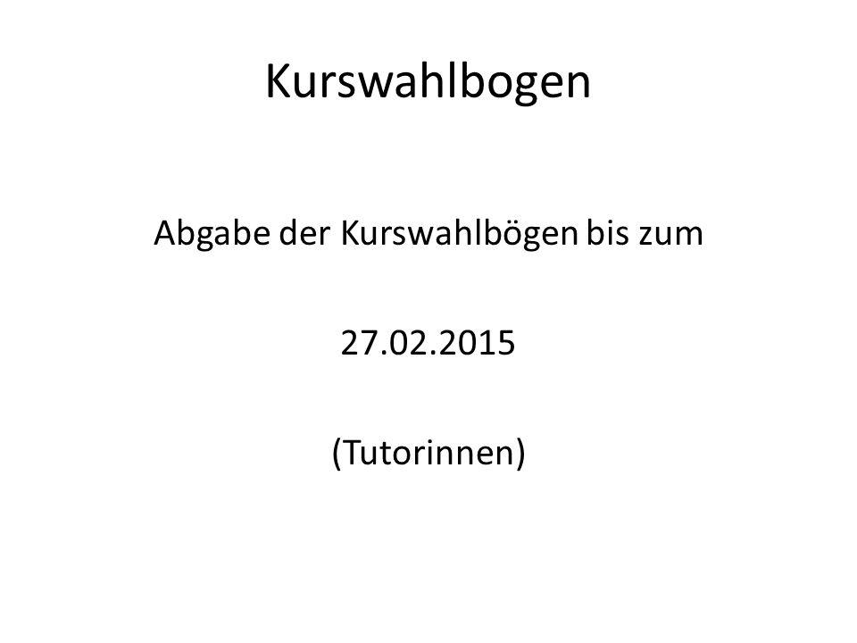 Kurswahlbogen Abgabe der Kurswahlbögen bis zum 27.02.2015 (Tutorinnen)