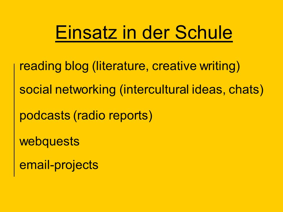 Einsatz in der Schule reading blog (literature, creative writing) social networking (intercultural ideas, chats) podcasts (radio reports) webquests email-projects