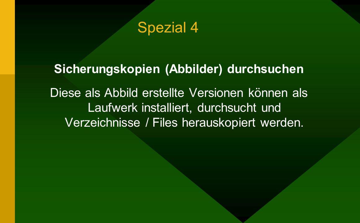 Spezial 4 Sicherungskopien (Abbilder) durchsuchen Diese als Abbild erstellte Versionen können als Laufwerk installiert, durchsucht und Verzeichnisse / Files herauskopiert werden.