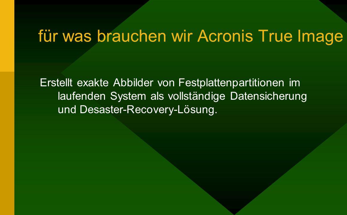 für was brauchen wir Acronis True Image Erstellt exakte Abbilder von Festplattenpartitionen im laufenden System als vollständige Datensicherung und Desaster-Recovery-Lösung.