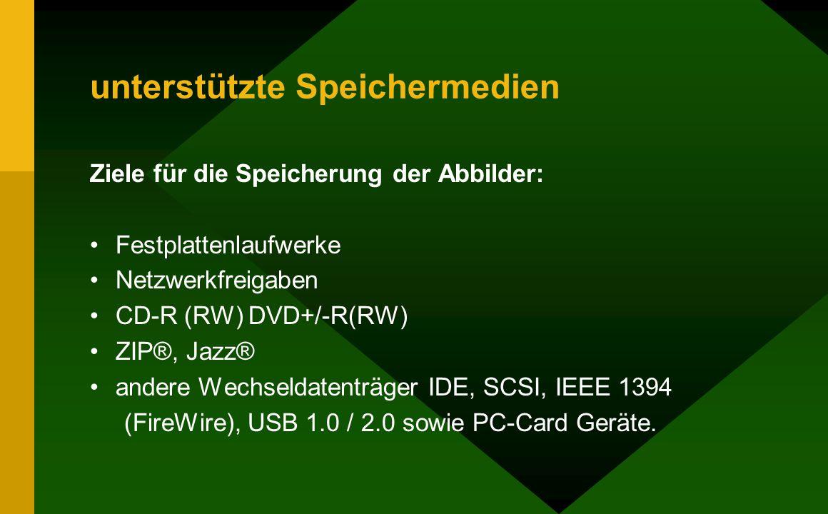 unterstützte Speichermedien Ziele für die Speicherung der Abbilder: Festplattenlaufwerke Netzwerkfreigaben CD-R (RW) DVD+/-R(RW) ZIP®, Jazz® andere Wechseldatenträger IDE, SCSI, IEEE 1394 (FireWire), USB 1.0 / 2.0 sowie PC-Card Geräte.