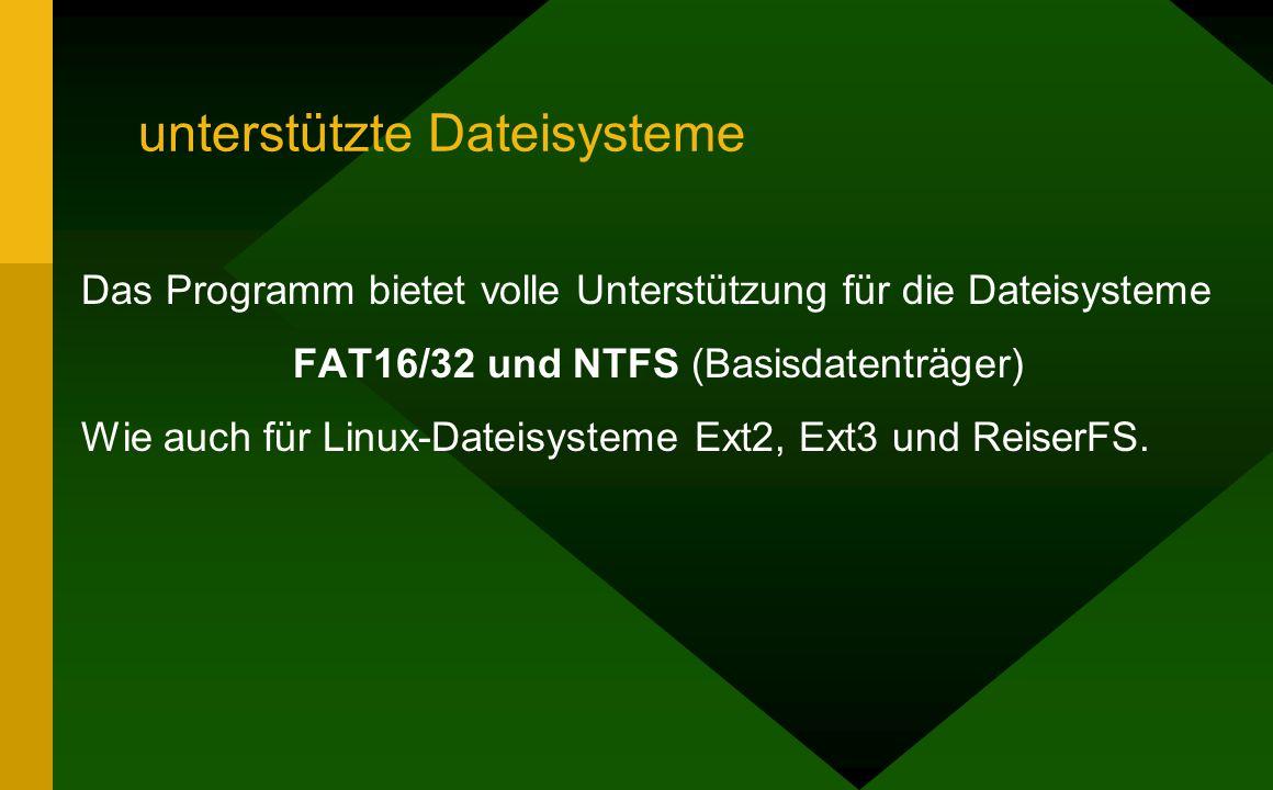 unterstützte Dateisysteme Das Programm bietet volle Unterstützung für die Dateisysteme FAT16/32 und NTFS (Basisdatenträger) Wie auch für Linux-Dateisysteme Ext2, Ext3 und ReiserFS.
