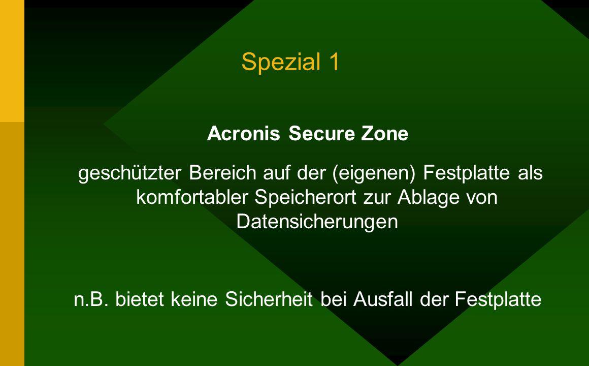 Spezial 1 Acronis Secure Zone geschützter Bereich auf der (eigenen) Festplatte als komfortabler Speicherort zur Ablage von Datensicherungen n.B.