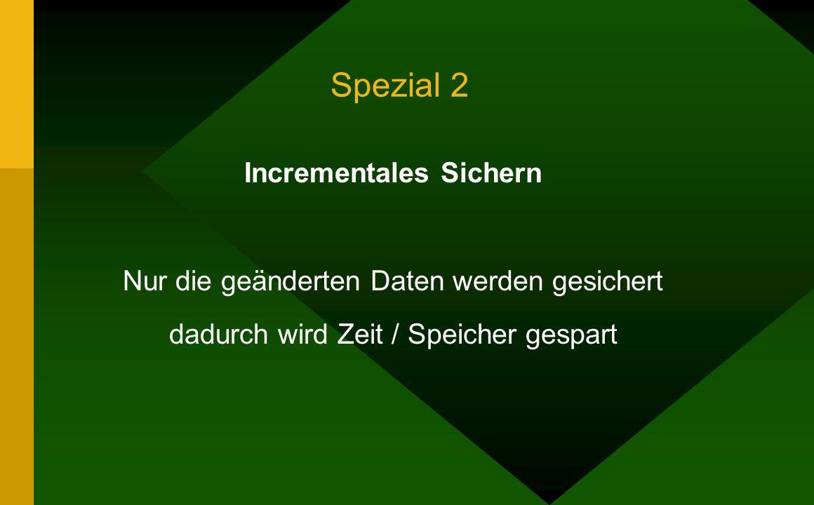 Spezial 2 Incrementales Sichern Nur die geänderten Daten werden gesichert dadurch wird Zeit / Speicher gespart