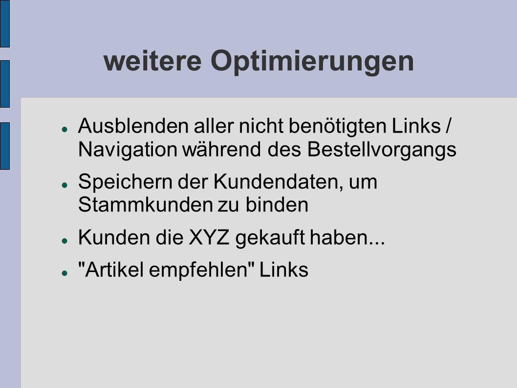weitere Optimierungen Ausblenden aller nicht benötigten Links / Navigation während des Bestellvorgangs Speichern der Kundendaten, um Stammkunden zu binden Kunden die XYZ gekauft haben...