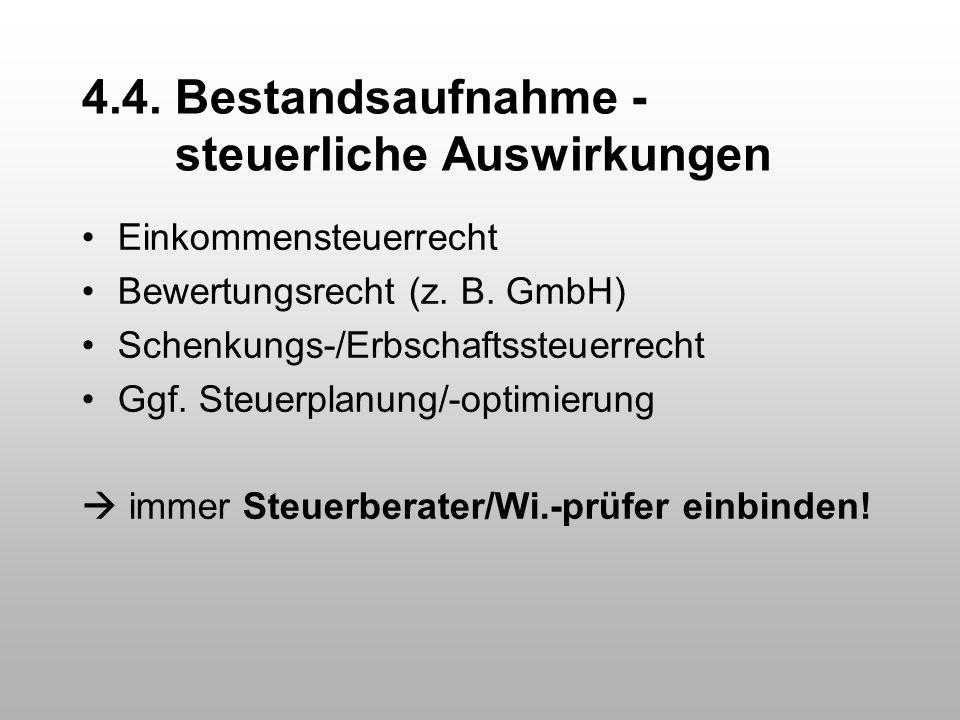 4.4. Bestandsaufnahme - steuerliche Auswirkungen Einkommensteuerrecht Bewertungsrecht (z. B. GmbH) Schenkungs-/Erbschaftssteuerrecht Ggf. Steuerplanun