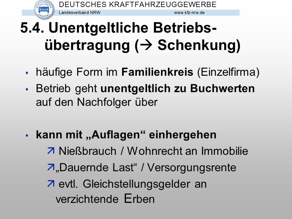 5.4. Unentgeltliche Betriebs- übertragung (  Schenkung) s häufige Form im Familienkreis (Einzelfirma) s Betrieb geht unentgeltlich zu Buchwerten auf