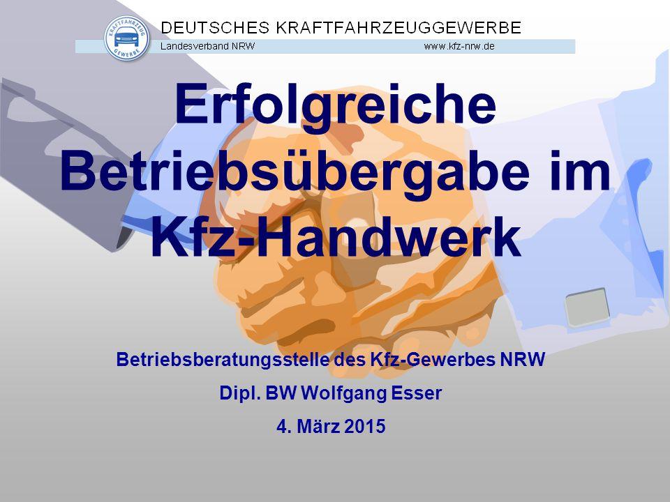 Erfolgreiche Betriebsübergabe im Kfz-Handwerk Betriebsberatungsstelle des Kfz-Gewerbes NRW Dipl. BW Wolfgang Esser 4. März 2015