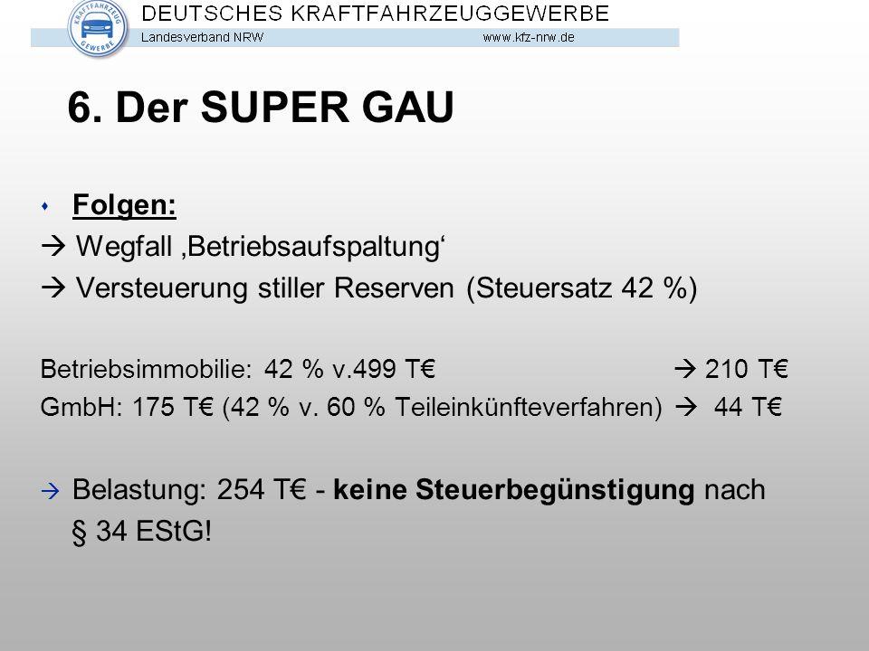 6. Der SUPER GAU s Folgen:  Wegfall 'Betriebsaufspaltung'  Versteuerung stiller Reserven (Steuersatz 42 %) Betriebsimmobilie: 42 % v.499 T€  210 T€