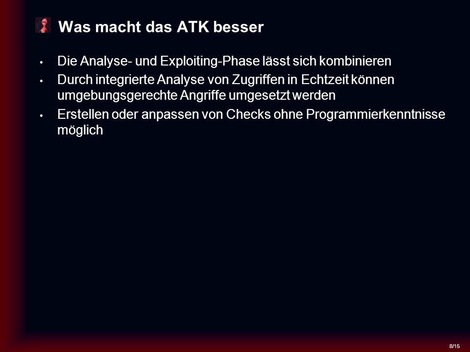8/15 Was macht das ATK besser Die Analyse- und Exploiting-Phase lässt sich kombinieren Durch integrierte Analyse von Zugriffen in Echtzeit können umgebungsgerechte Angriffe umgesetzt werden Erstellen oder anpassen von Checks ohne Programmierkenntnisse möglich