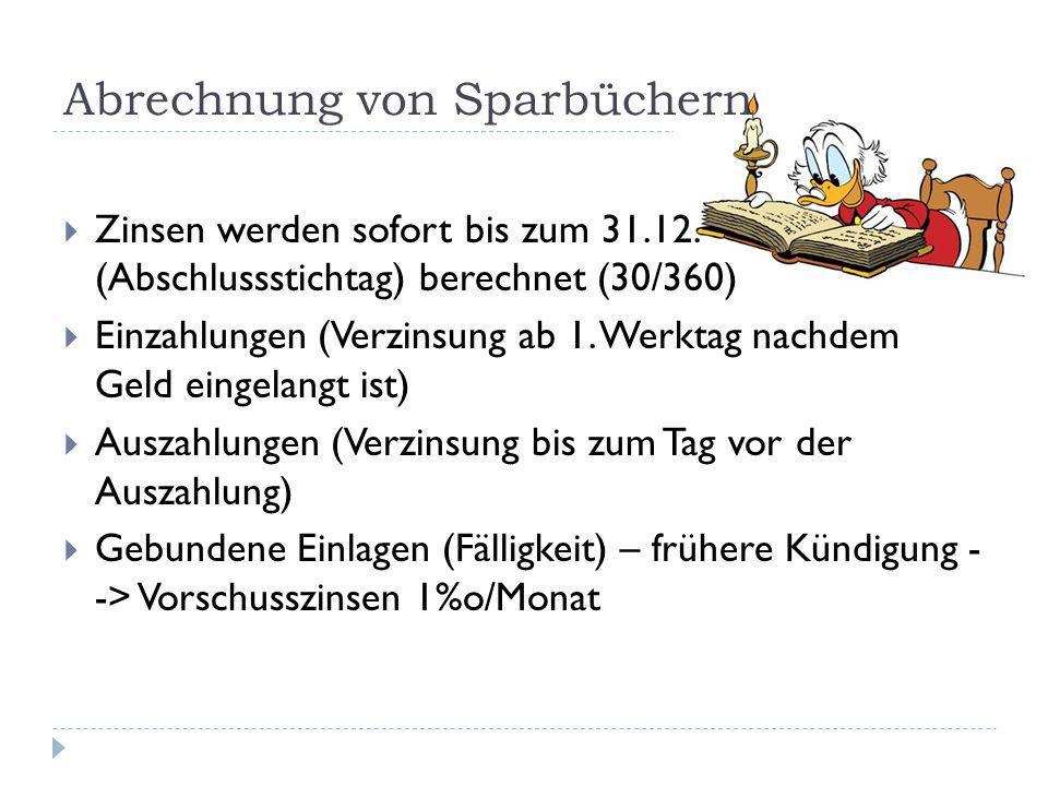 Abrechnung von Sparbüchern  Zinsen werden sofort bis zum 31.12. (Abschlussstichtag) berechnet (30/360)  Einzahlungen (Verzinsung ab 1. Werktag nachd