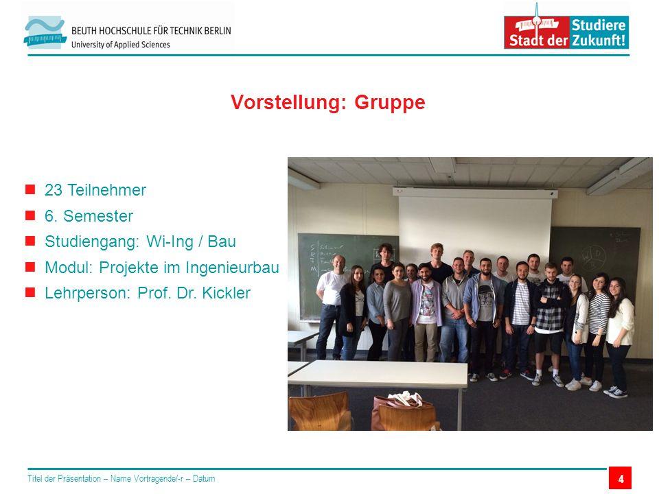 4 Vorstellung: Gruppe 23 Teilnehmer 6. Semester Studiengang: Wi-Ing / Bau Modul: Projekte im Ingenieurbau Lehrperson: Prof. Dr. Kickler Titel der Präs