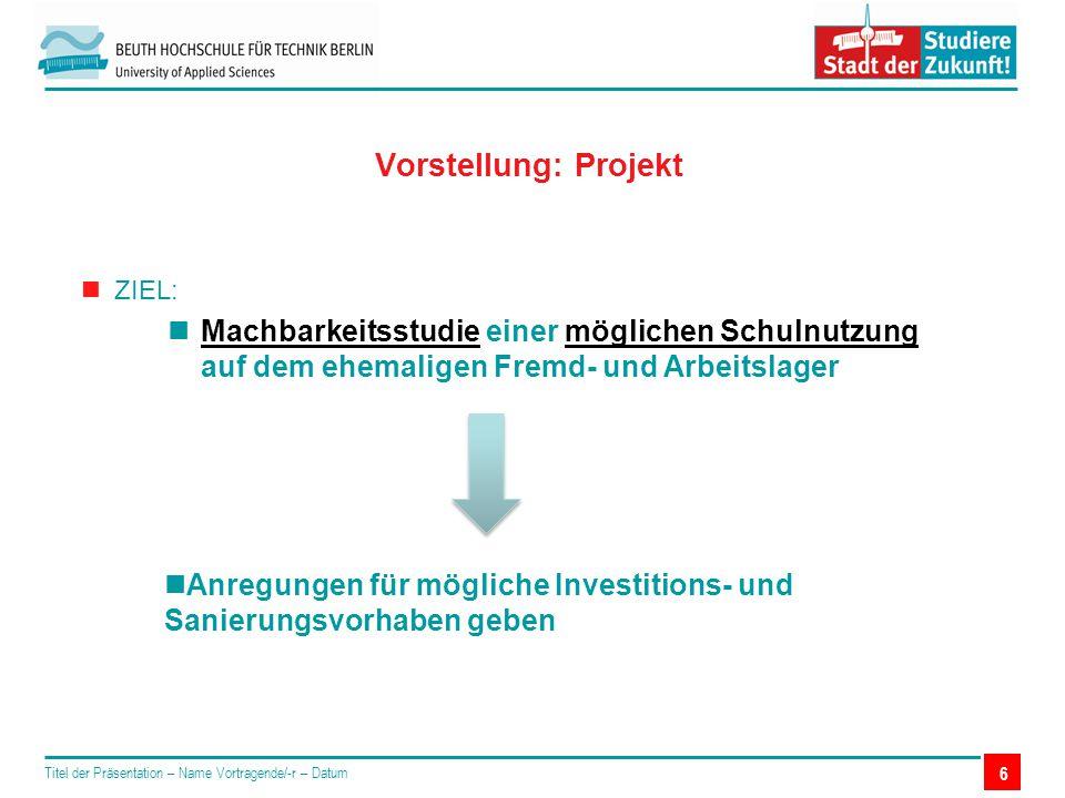 6 Vorstellung: Projekt Titel der Präsentation – Name Vortragende/-r – Datum ZIEL: Machbarkeitsstudie einer möglichen Schulnutzung auf dem ehemaligen Fremd- und Arbeitslager Anregungen für mögliche Investitions- und Sanierungsvorhaben geben