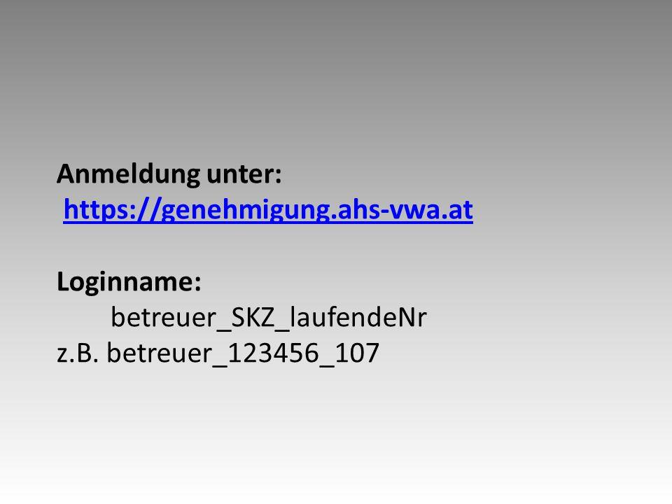 Anmeldung unter: https://genehmigung.ahs-vwa.at Loginname: betreuer_SKZ_laufendeNr z.B.