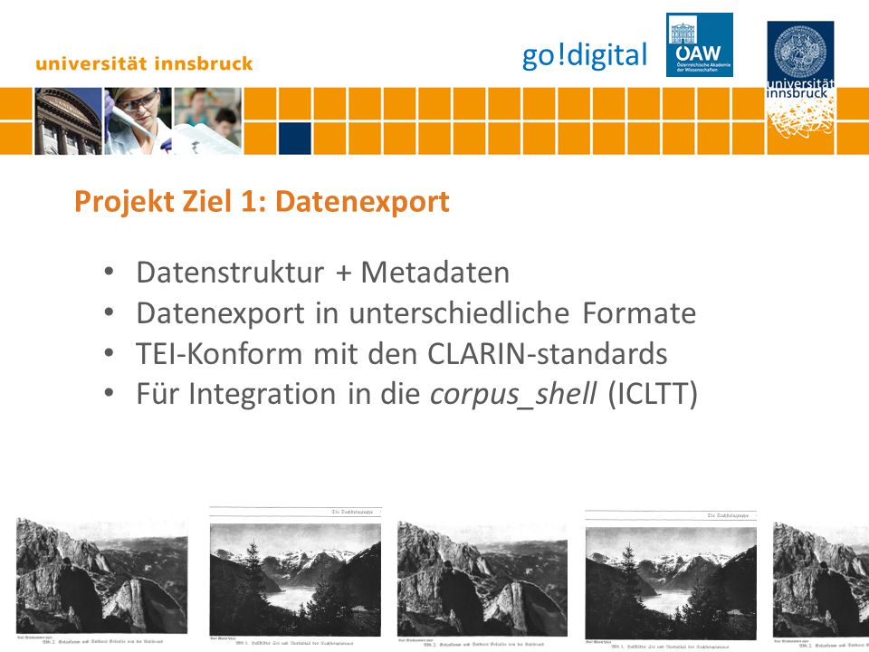 Seite 12 Projekt Ziel 1: Datenexport Datenstruktur + Metadaten Datenexport in unterschiedliche Formate TEI-Konform mit den CLARIN-standards Für Integration in die corpus_shell (ICLTT) go!digital