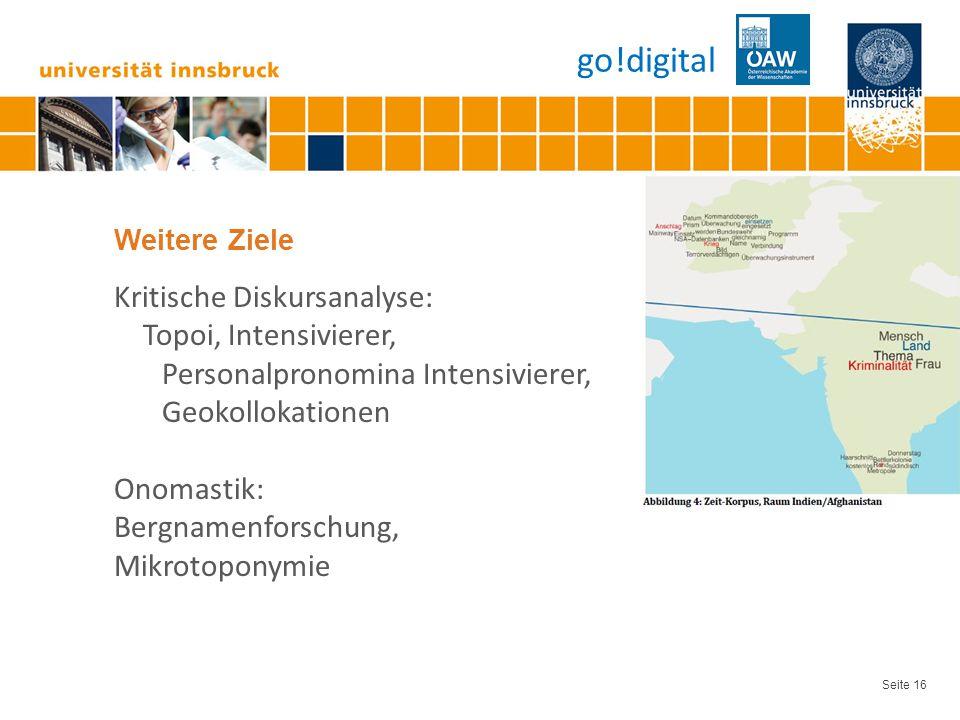 Seite 16 Weitere Ziele Kritische Diskursanalyse: Topoi, Intensivierer, Personalpronomina Intensivierer, Geokollokationen Onomastik: Bergnamenforschung, Mikrotoponymie go!digital
