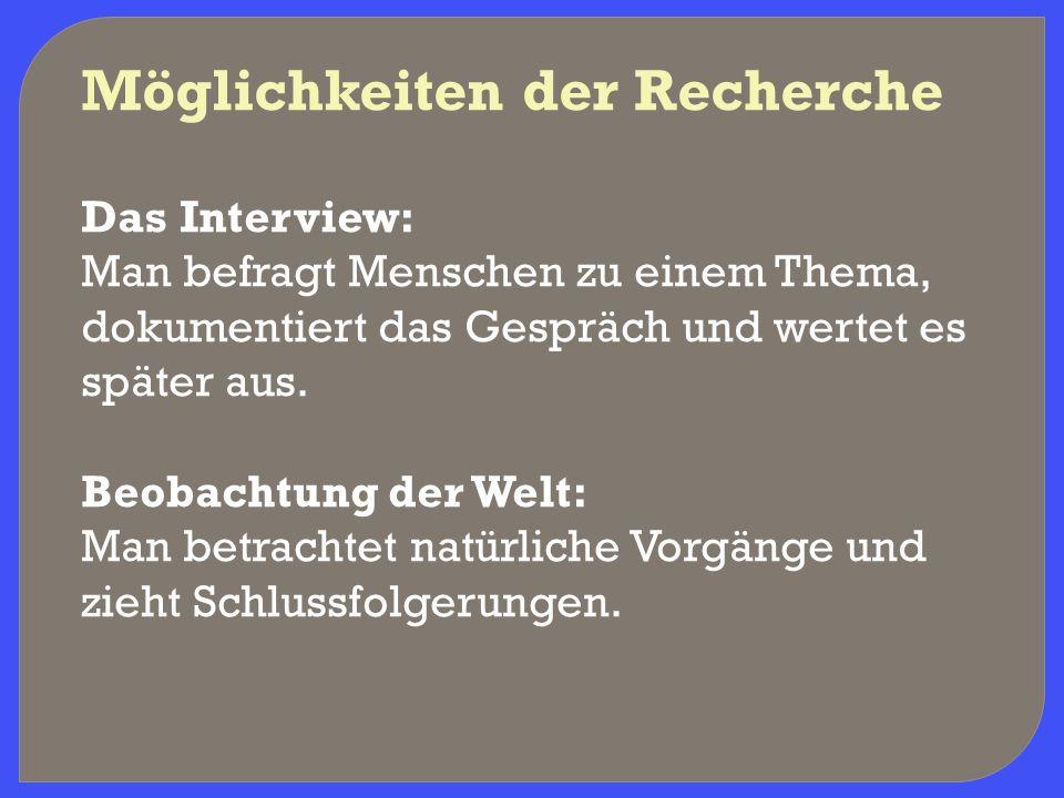 Möglichkeiten der Recherche Das Interview: Man befragt Menschen zu einem Thema, dokumentiert das Gespräch und wertet es später aus. Beobachtung der We