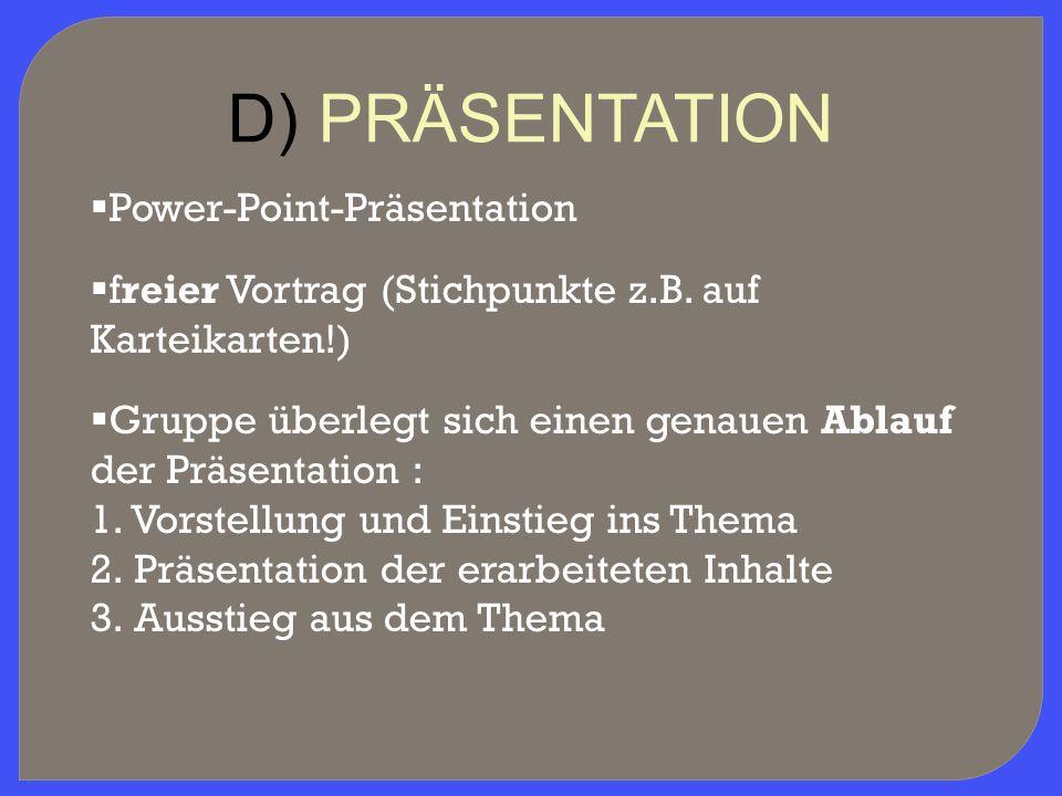 D) PRÄSENTATION  Power-Point-Präsentation  freier Vortrag (Stichpunkte z.B. auf Karteikarten!)  Gruppe überlegt sich einen genauen Ablauf der Präse
