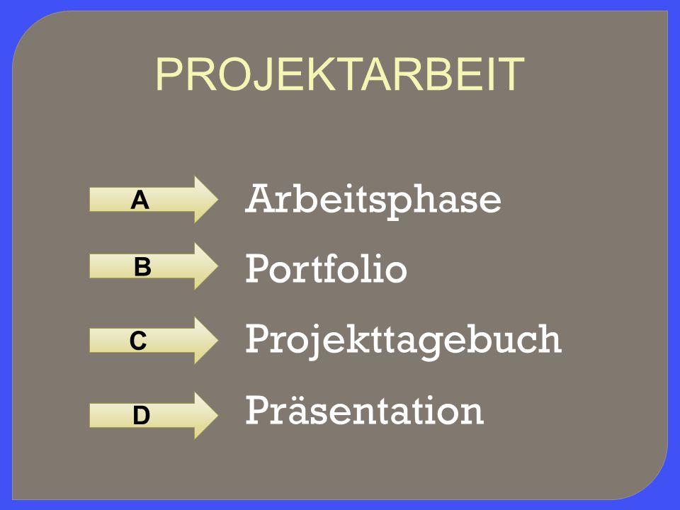 Arbeitsphase Portfolio Projekttagebuch Präsentation A B CD