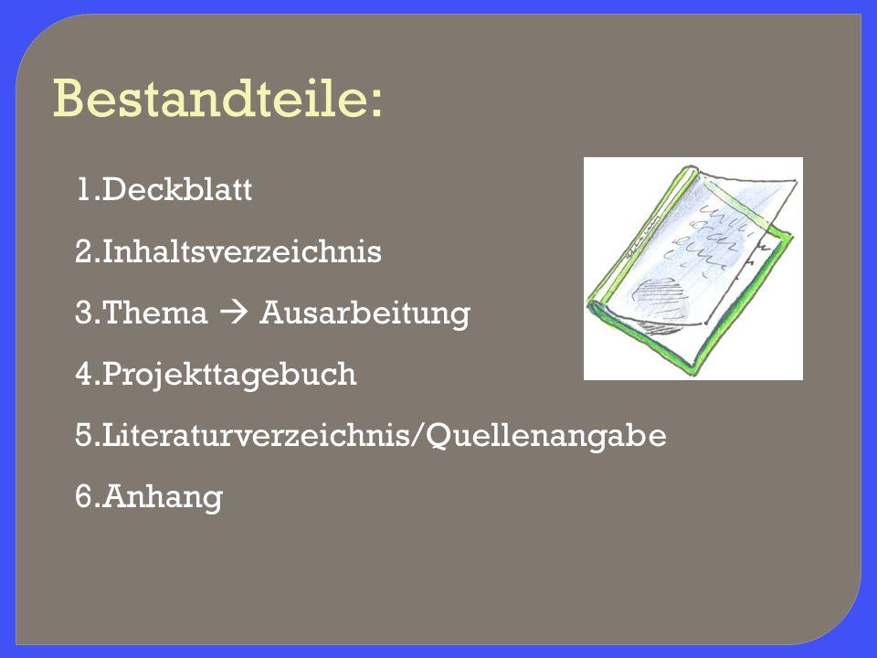 Bestandteile: 1.Deckblatt 2.Inhaltsverzeichnis 3.Thema  Ausarbeitung 4.Projekttagebuch 5.Literaturverzeichnis/Quellenangabe 6.Anhang