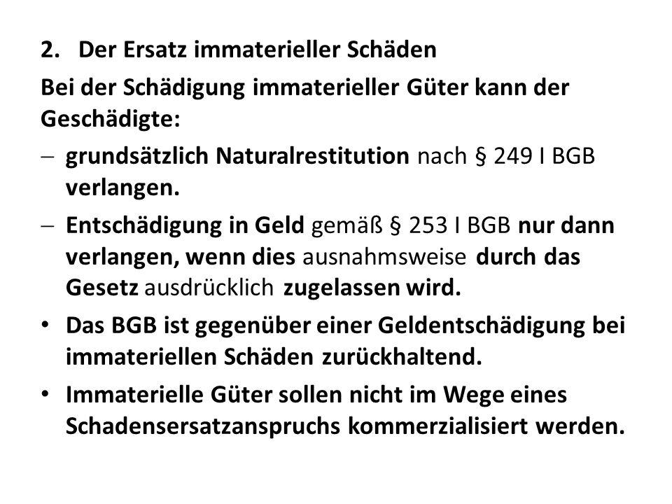 2.Der Ersatz immaterieller Schäden Bei der Schädigung immaterieller Güter kann der Geschädigte:  grundsätzlich Naturalrestitution nach § 249 I BGB verlangen.