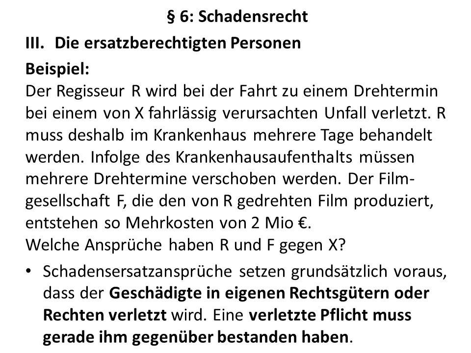 § 6: Schadensrecht III.Die ersatzberechtigten Personen Beispiel: Der Regisseur R wird bei der Fahrt zu einem Drehtermin bei einem von X fahrlässig verursachten Unfall verletzt.
