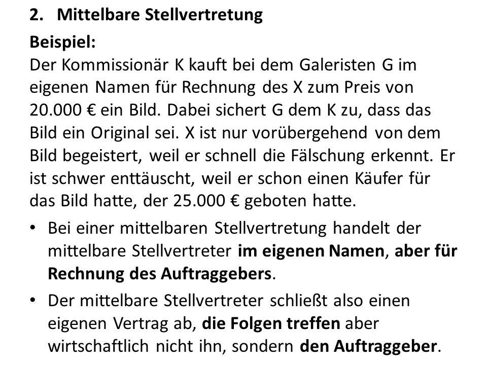 2.Mittelbare Stellvertretung Beispiel: Der Kommissionär K kauft bei dem Galeristen G im eigenen Namen für Rechnung des X zum Preis von 20.000 € ein Bild.