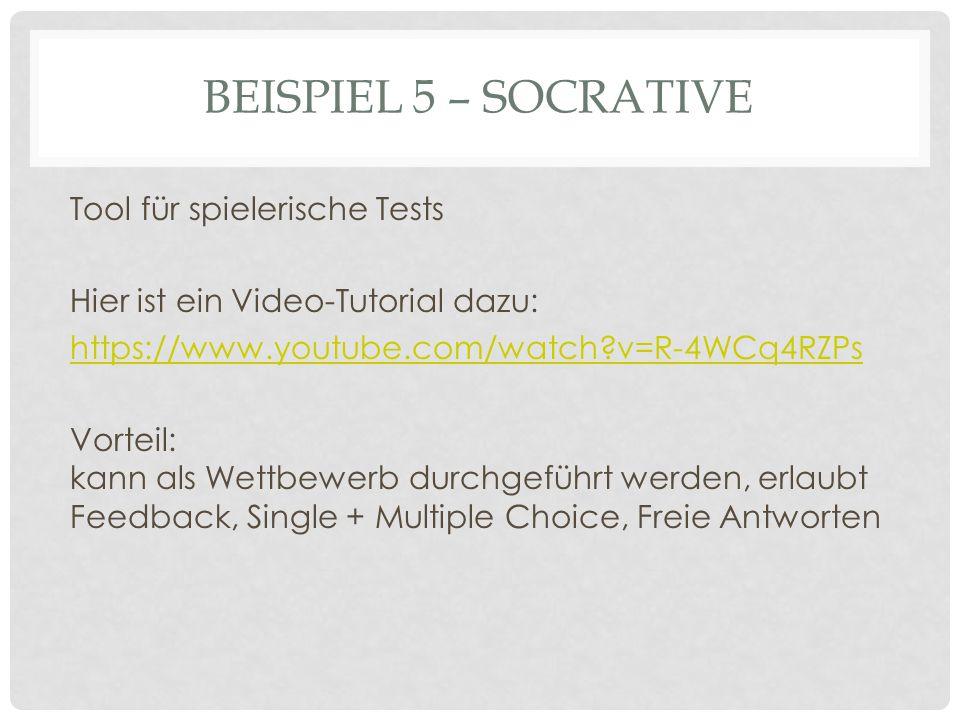 BEISPIEL 5 – SOCRATIVE Tool für spielerische Tests Hier ist ein Video-Tutorial dazu: https://www.youtube.com/watch v=R-4WCq4RZPs Vorteil: kann als Wettbewerb durchgeführt werden, erlaubt Feedback, Single + Multiple Choice, Freie Antworten