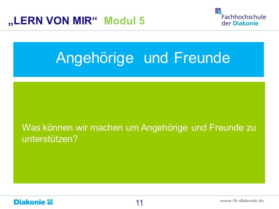 """www.fh-diakonie.de Was können wir machen um Angehörige und Freunde zu unterstützen? 11 """"LERN VON MIR"""" Modul 5 Angehörige und Freunde"""