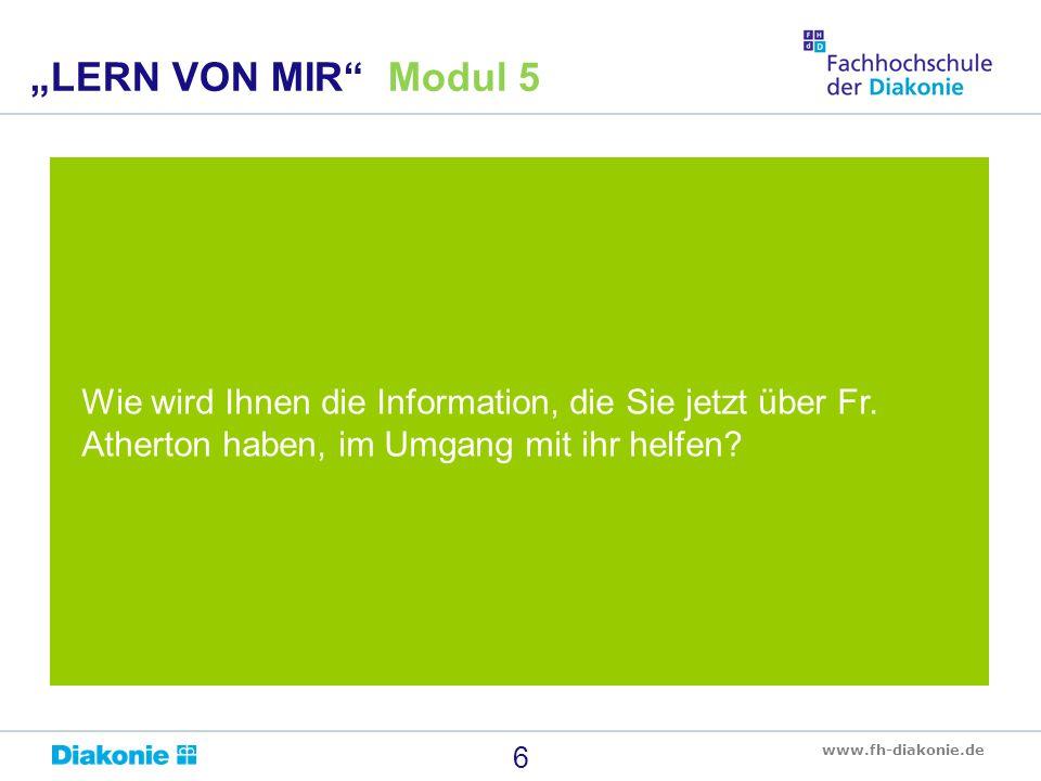 """www.fh-diakonie.de Wie wird Ihnen die Information, die Sie jetzt über Fr. Atherton haben, im Umgang mit ihr helfen? 6 """"LERN VON MIR"""" Modul 5"""