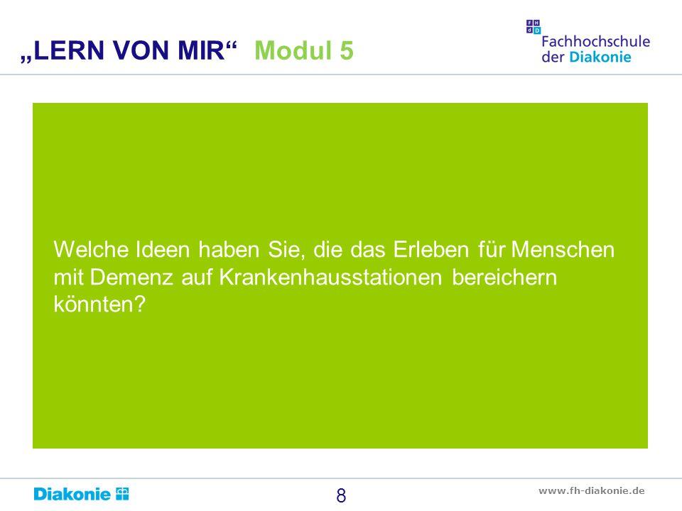 """www.fh-diakonie.de Welche Ideen haben Sie, die das Erleben für Menschen mit Demenz auf Krankenhausstationen bereichern könnten? 8 """"LERN VON MIR"""" Modul"""