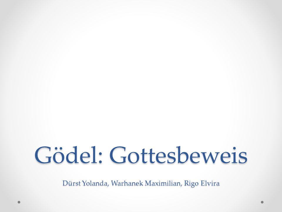 Gödel: Gottesbeweis Dürst Yolanda, Warhanek Maximilian, Rigo Elvira