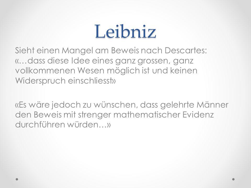 Leibniz Sieht einen Mangel am Beweis nach Descartes: «…dass diese Idee eines ganz grossen, ganz vollkommenen Wesen möglich ist und keinen Widerspruch einschliesst» «Es wäre jedoch zu wünschen, dass gelehrte Männer den Beweis mit strenger mathematischer Evidenz durchführen würden…»