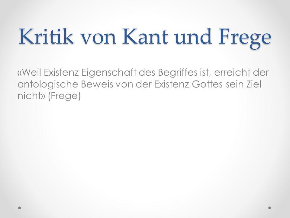 Kritik von Kant und Frege «Weil Existenz Eigenschaft des Begriffes ist, erreicht der ontologische Beweis von der Existenz Gottes sein Ziel nicht» (Frege)