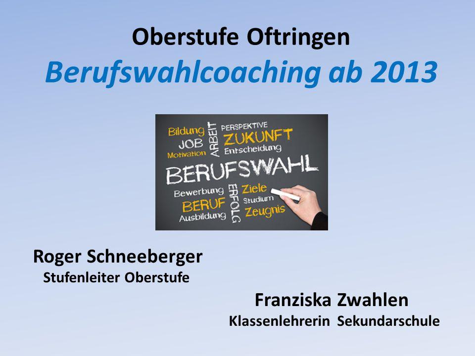 Oberstufe Oftringen Berufswahlcoaching ab 2013 Roger Schneeberger Stufenleiter Oberstufe Franziska Zwahlen Klassenlehrerin Sekundarschule