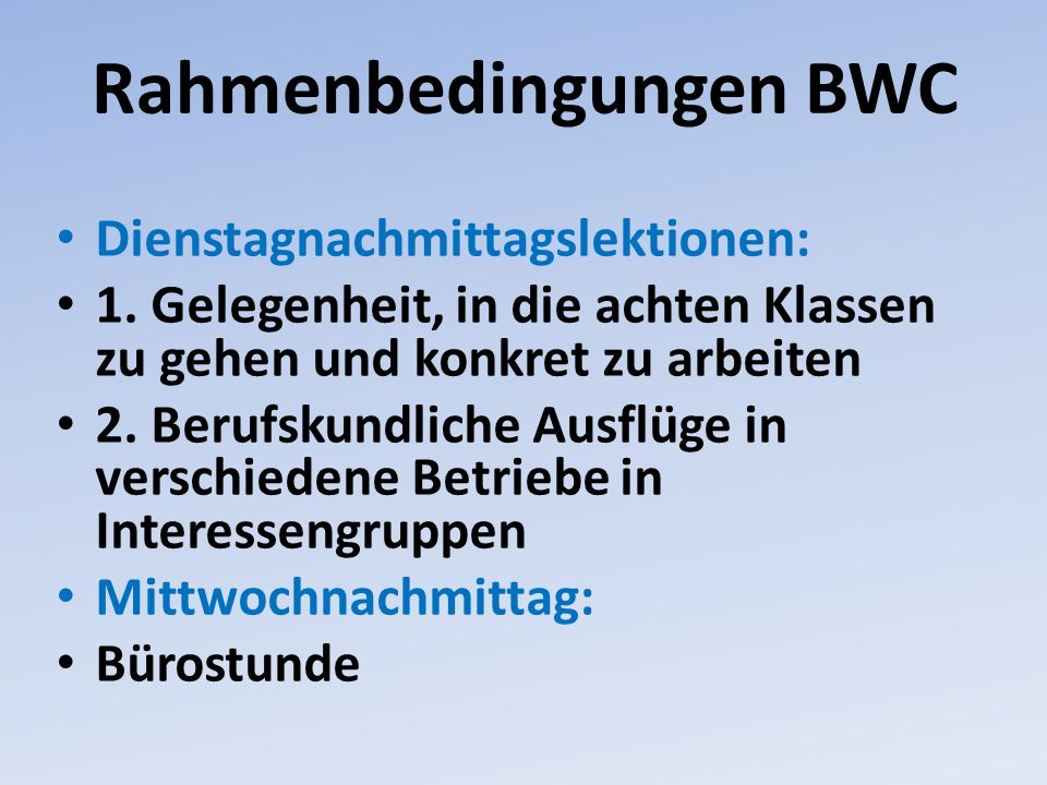 Rahmenbedingungen BWC Dienstagnachmittagslektionen: 1. Gelegenheit, in die achten Klassen zu gehen und konkret zu arbeiten 2. Berufskundliche Ausflüge