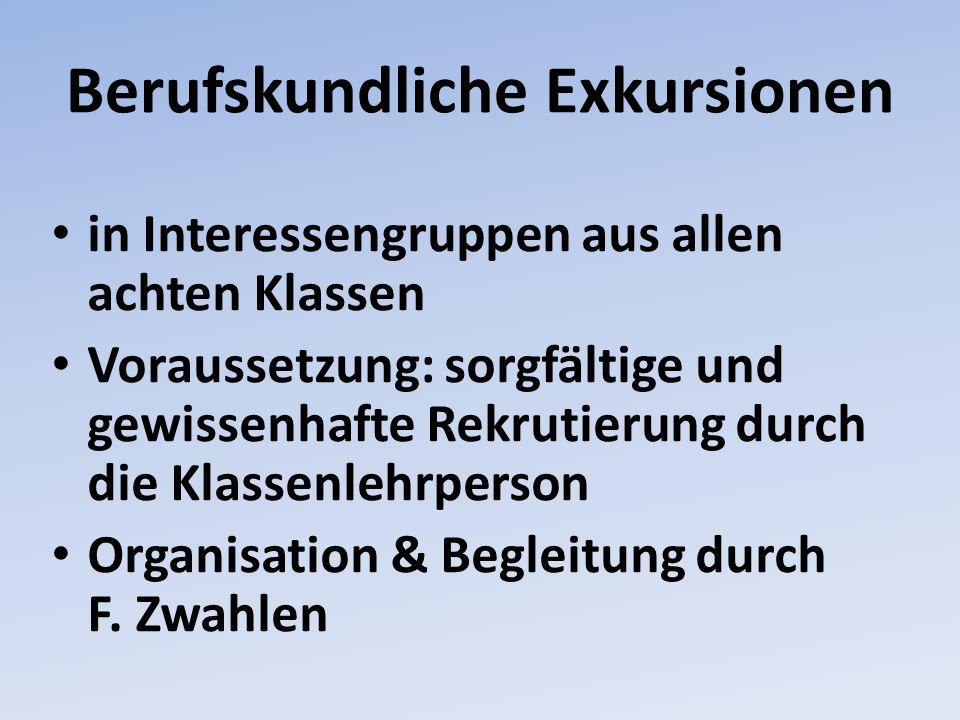 Berufskundliche Exkursionen in Interessengruppen aus allen achten Klassen Voraussetzung: sorgfältige und gewissenhafte Rekrutierung durch die Klassenlehrperson Organisation & Begleitung durch F.