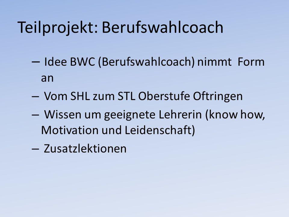 Teilprojekt: Berufswahlcoach – Idee BWC (Berufswahlcoach) nimmt Form an – Vom SHL zum STL Oberstufe Oftringen – Wissen um geeignete Lehrerin (know how, Motivation und Leidenschaft) – Zusatzlektionen