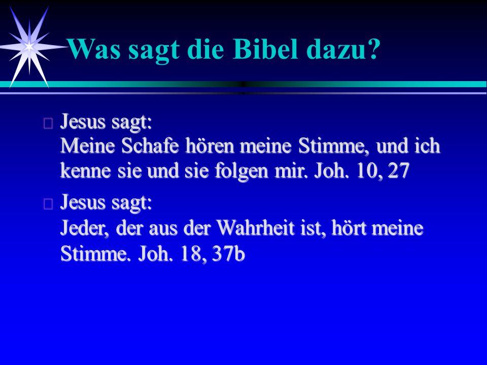 Was sagt die Bibel dazu?  Jesus sagt: Meine Schafe hören meine Stimme, und ich kenne sie und sie folgen mir. Joh. 10, 27  Jesus sagt: Jeder, der aus
