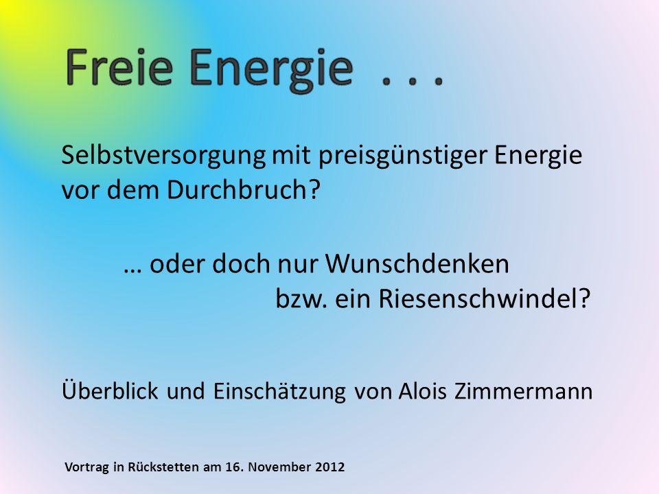 Vortrag in Rückstetten am 16. November 2012 Selbstversorgung mit preisgünstiger Energie vor dem Durchbruch? … oder doch nur Wunschdenken bzw. ein Ries