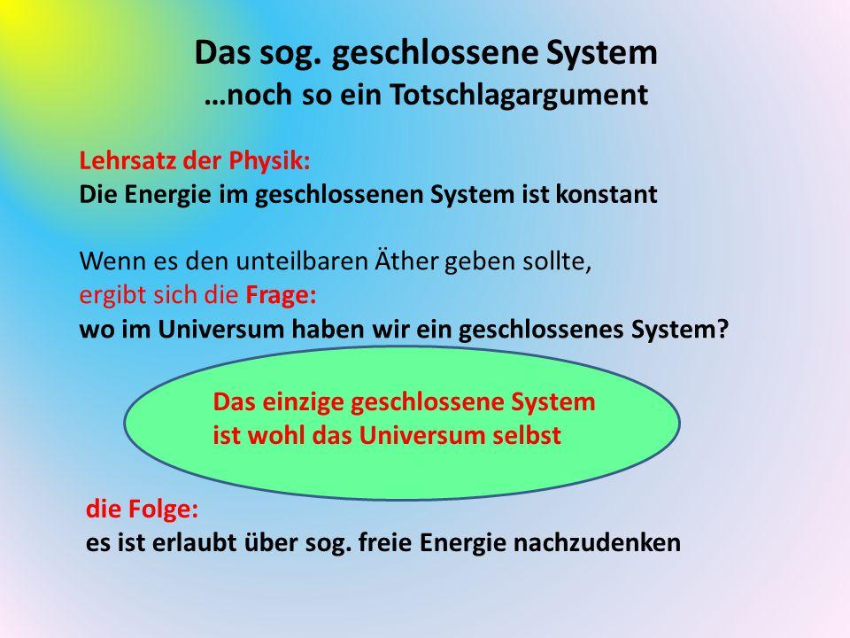 Das sog. geschlossene System …noch so ein Totschlagargument Lehrsatz der Physik: Die Energie im geschlossenen System ist konstant Wenn es den unteilba