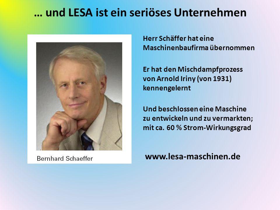 … und LESA ist ein seriöses Unternehmen www.lesa-maschinen.de Herr Schäffer hat eine Maschinenbaufirma übernommen Er hat den Mischdampfprozess von Arnold Iriny (von 1931) kennengelernt Und beschlossen eine Maschine zu entwickeln und zu vermarkten; mit ca.