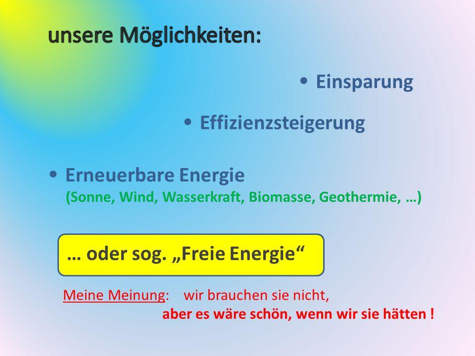 """Einsparung Effizienzsteigerung Erneuerbare Energie (Sonne, Wind, Wasserkraft, Biomasse, Geothermie, …) … oder sog. """"Freie Energie"""" Meine Meinung: wir"""
