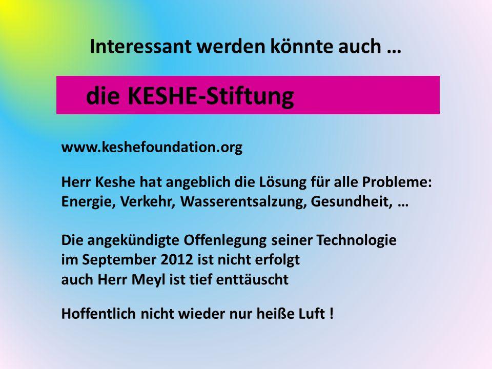 Interessant werden könnte auch … die KESHE-Stiftung www.keshefoundation.org Herr Keshe hat angeblich die Lösung für alle Probleme: Energie, Verkehr, Wasserentsalzung, Gesundheit, … Die angekündigte Offenlegung seiner Technologie im September 2012 ist nicht erfolgt auch Herr Meyl ist tief enttäuscht Hoffentlich nicht wieder nur heiße Luft !
