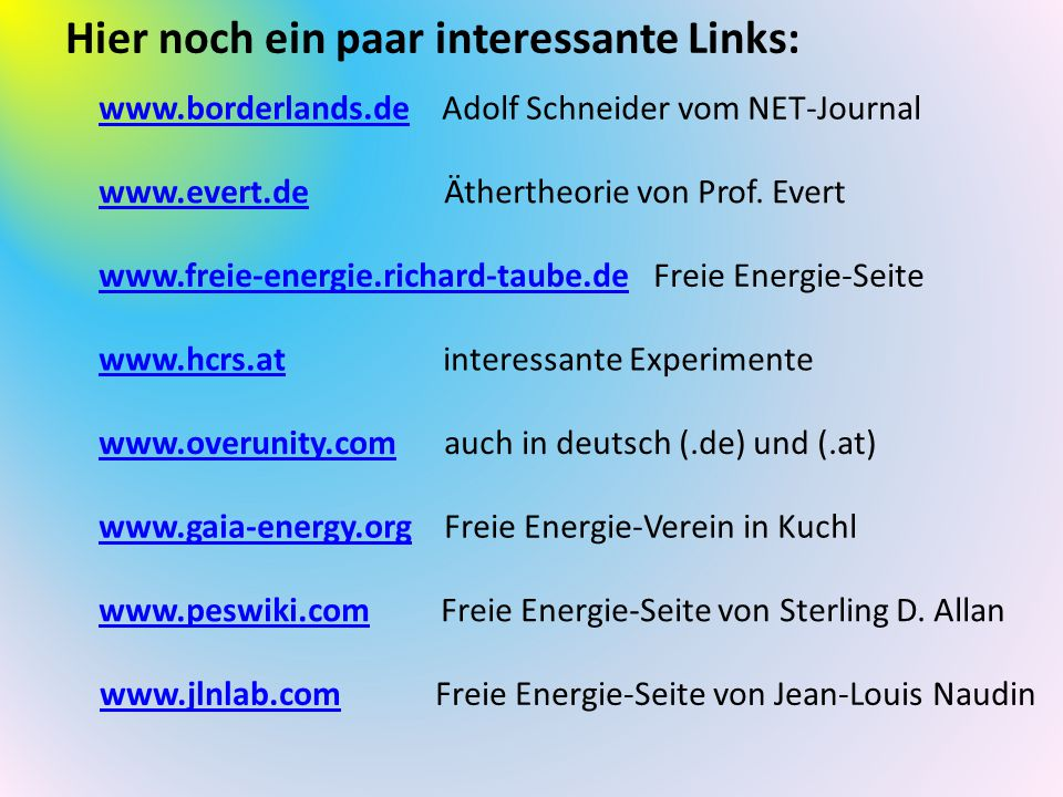 Hier noch ein paar interessante Links: www.freie-energie.richard-taube.dewww.freie-energie.richard-taube.de Freie Energie-Seite www.evert.dewww.evert.de Äthertheorie von Prof.