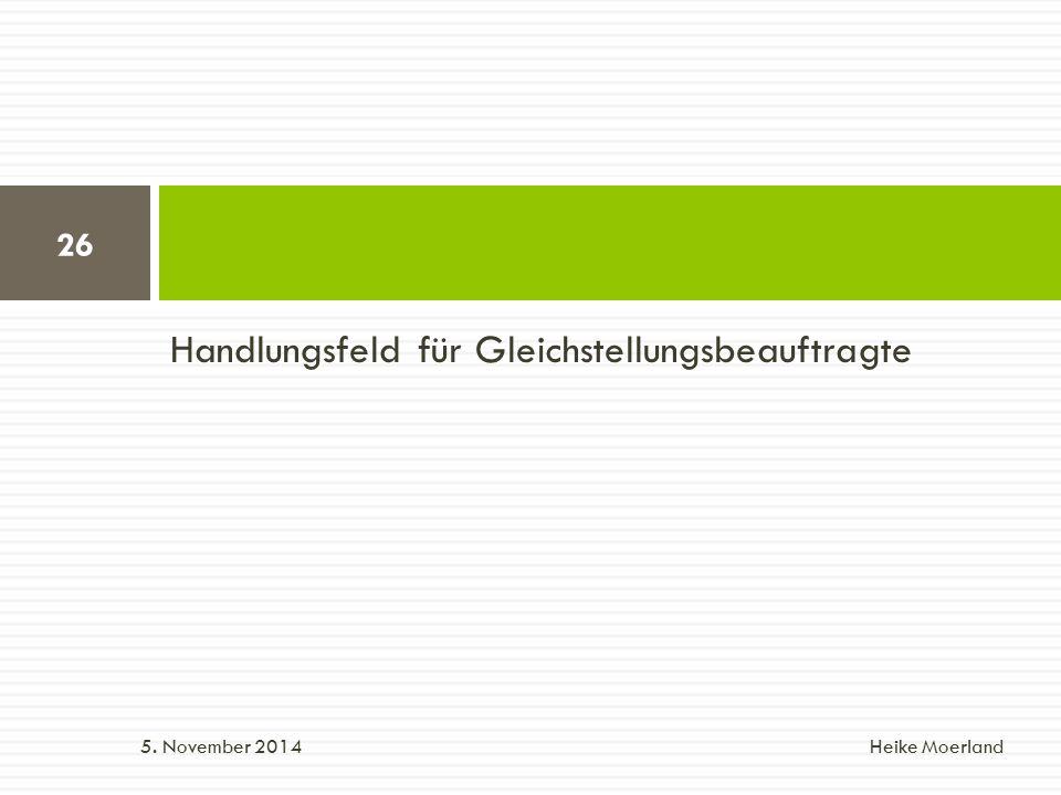 Handlungsfeld für Gleichstellungsbeauftragte 5. November 2014 Heike Moerland 26