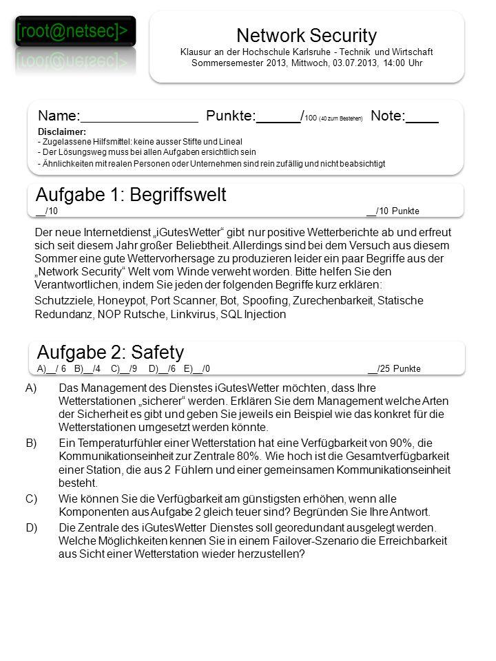 """Network Security Klausur an der Hochschule Karlsruhe - Technik und Wirtschaft Sommersemester 2013, Mittwoch, 03.07.2013, 14:00 Uhr Name: ___________________ Punkte: ______ / 100 (40 zum Bestehen) Note:____ Disclaimer: - Zugelassene Hilfsmittel: keine ausser Stifte und Lineal - Der Lösungsweg muss bei allen Aufgaben ersichtlich sein - Ähnlichkeiten mit realen Personen oder Unternehmen sind rein zufällig und nicht beabsichtigt Name: ___________________ Punkte: ______ / 100 (40 zum Bestehen) Note:____ Disclaimer: - Zugelassene Hilfsmittel: keine ausser Stifte und Lineal - Der Lösungsweg muss bei allen Aufgaben ersichtlich sein - Ähnlichkeiten mit realen Personen oder Unternehmen sind rein zufällig und nicht beabsichtigt Aufgabe 1: Begriffswelt __/10__/10 Punkte Aufgabe 1: Begriffswelt __/10__/10 Punkte Aufgabe 2: Safety A)__/ 6 B)__/4 C)__/9 D)__/6 E)__/0 __/25 Punkte Aufgabe 2: Safety A)__/ 6 B)__/4 C)__/9 D)__/6 E)__/0 __/25 Punkte Der neue Internetdienst """"iGutesWetter gibt nur positive Wetterberichte ab und erfreut sich seit diesem Jahr großer Beliebtheit."""