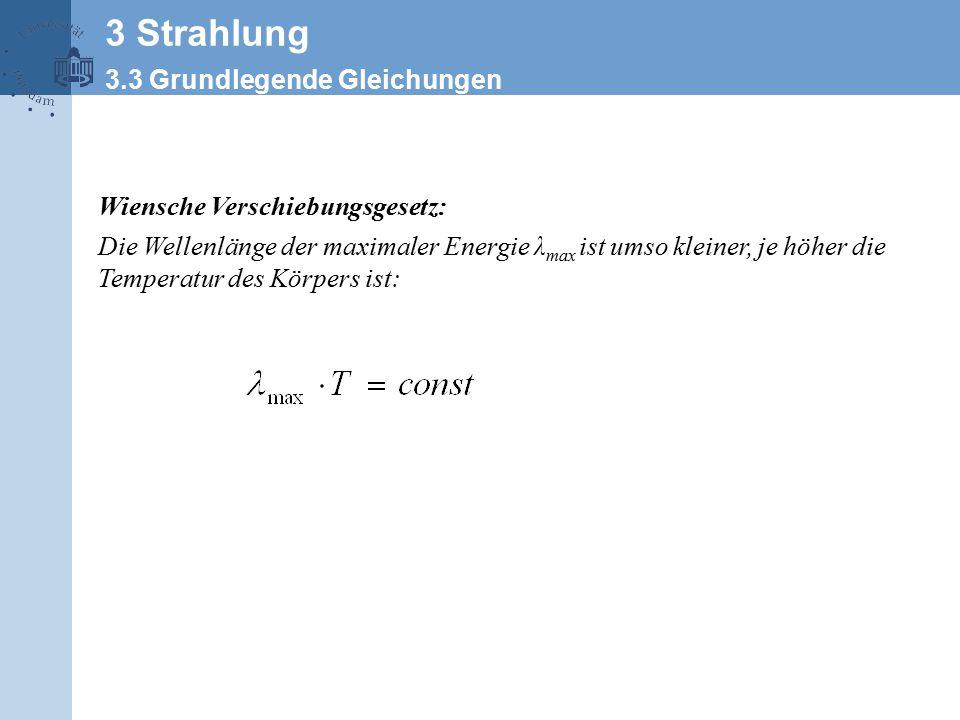 Wiensche Verschiebungsgesetz: Die Wellenlänge der maximaler Energie λ max ist umso kleiner, je höher die Temperatur des Körpers ist: 3 Strahlung 3.3 Grundlegende Gleichungen