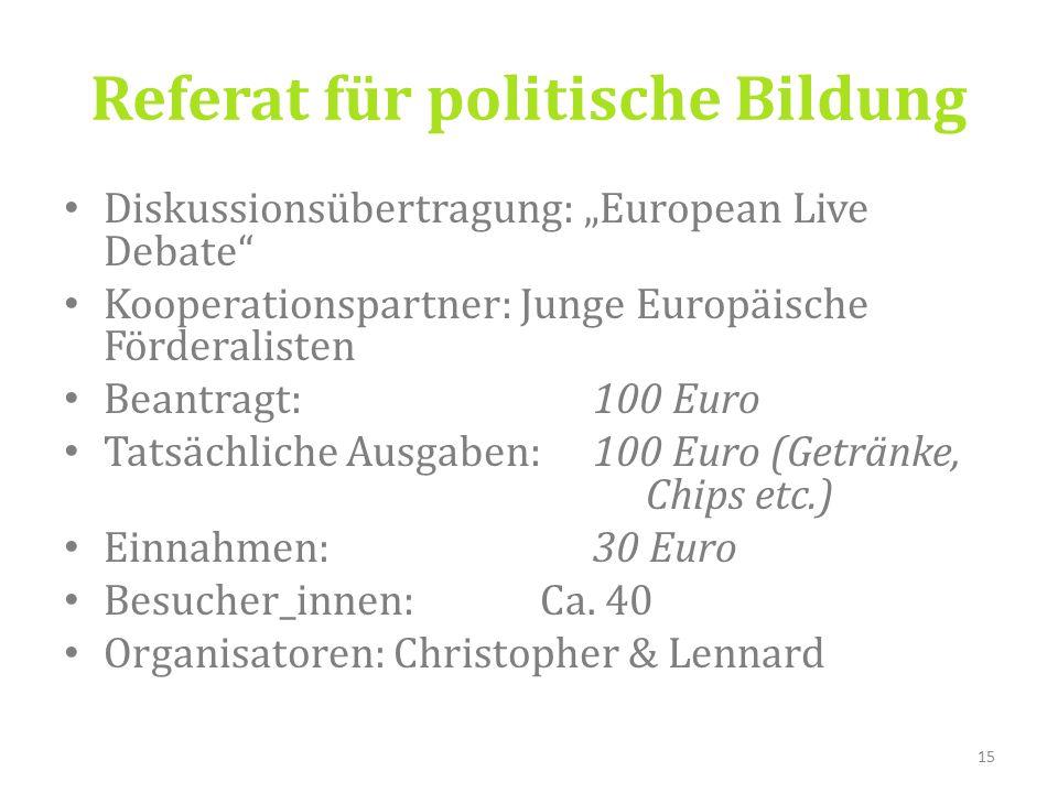 """Diskussionsübertragung: """"European Live Debate Kooperationspartner: Junge Europäische Förderalisten Beantragt: 100 Euro Tatsächliche Ausgaben: 100 Euro (Getränke, Chips etc.) Einnahmen: 30 Euro Besucher_innen: Ca."""