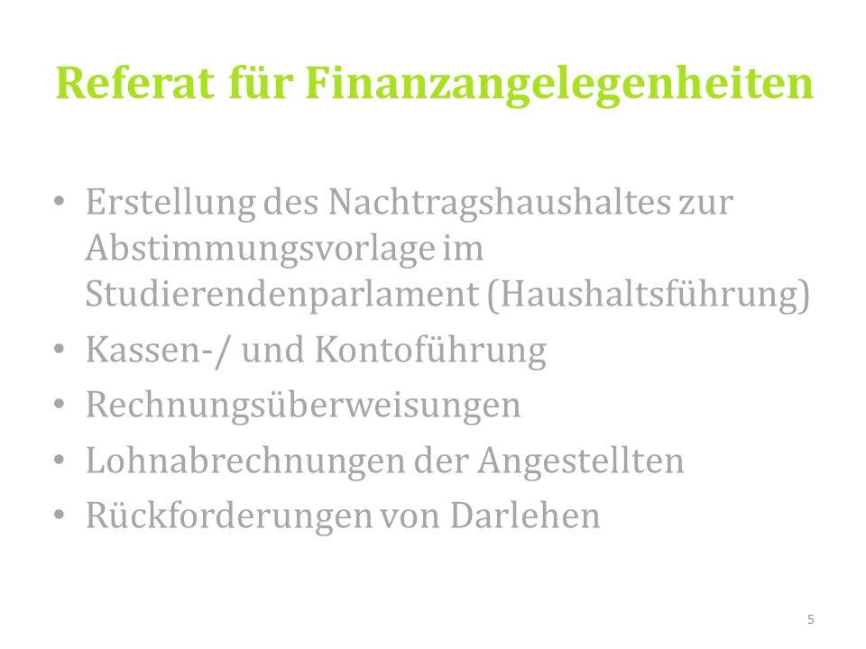 Referat für Finanzangelegenheiten Erstellung des Nachtragshaushaltes zur Abstimmungsvorlage im Studierendenparlament (Haushaltsführung) Kassen-/ und Kontoführung Rechnungsüberweisungen Lohnabrechnungen der Angestellten Rückforderungen von Darlehen 5